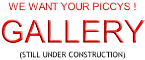 WE WANT YOUR PICCYS ! GALLERY (STILL UNDER CONSTRUCTION)