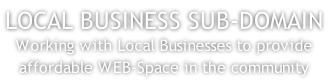 LOCAL BUSINESS SUB-DOMAIN Working with Local Businesses to provide affordable WEB-Space in the community