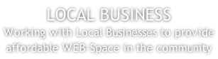 LOCAL BUSINESS Working with Local Businesses to provide affordable WEB-Space in the community